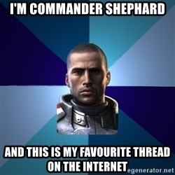 Blatant Commander Shepard - I'M COMMANDER SHEPHARD AND THIS IS MY FAVOURITE THREAD ON THE INTERNET
