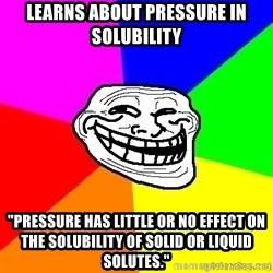 "troll face1 - Learns about pressure in Solubility ""pressure has little or no effect on the solubility of solid or liquid solutes."""