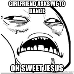 Sweet Jesus Face - gIRLFRIEND ASKS ME TO DANCE OH SWEET JESUS