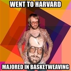 Ihipster - went to harvard majored in basketweaving