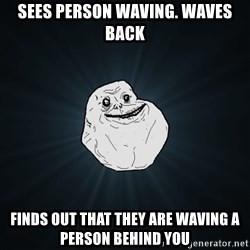 Forever Alone - sees person waving. waves back finds out that they are waving a person behind you