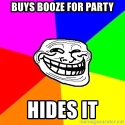 Trollface - buys booze for party hides it