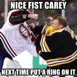 Hockey goalie - nice fist carey next time put a ring on it