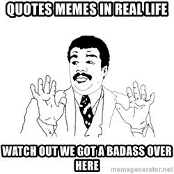 we got a badass over here - quotes memes in real life watch out we got a badass over here
