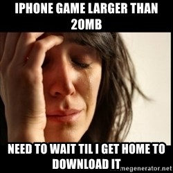 First World Problems - iphone game larger than 20MB NEED TO WAIT TIL i GET HOME TO DOWNLOAD IT