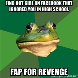 Foul Bachelor Frog - find hot girl on facebook that ignored you in high school fap for revenge
