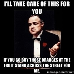 Don Corleone - I'll take care of this for you If you go buy those oranges at the fruit stand across the street For me.