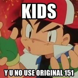 Y U NO ASH - kids y u no use original 151