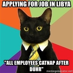 "Business Cat - applying for job in Libya ""All Employees Catnap after Duhr"""