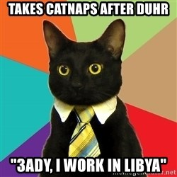 "Business Cat - takes catnaps after duhr ""3ady, i work in Libya"""