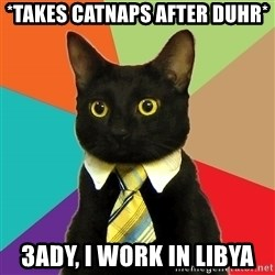 Business Cat - *takes catnaps after duhr* 3ady, I work in Libya