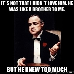 Don Corleone - It´s not that I didn´t love him. He was like a brother to me.   but he knew too much