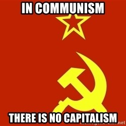 In Soviet Russia - in communism there is no capitalism