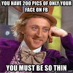 Willy Wonka - You have 200 pics of only your face on fb you must be so thin