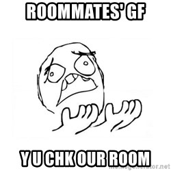 WHY SUFFERING GUY 2 - roommates' GF y u chk our room