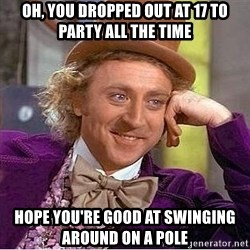 Willy Wonka - oh, you dropped out at 17 to party all the time hope you're good at swinging around on a pole