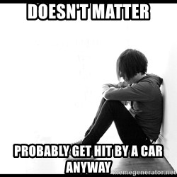 First World Problems - doesn't matter probably get hit by a car anyway