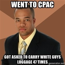 Successful Black Man - went to Cpac got asked to carry white guys luggage 47 times