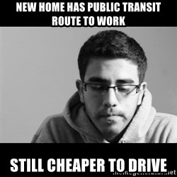 Jose's First World Problems - New home has public transit route to work still cheaper to drive