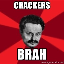 Trotsky Want More Crackers - CRACKERS brah