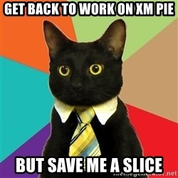 Business Cat - get back to work on XM PIE but save me a slice
