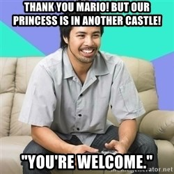 "Nice Gamer Gary - thank you mario! but our princess is in another castle! ""You're welcome."""