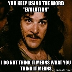 """Inigo Montoya - You keep using the word """"evolution"""" I do not think it means what you think it means"""