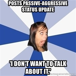 Annoying Facebook Girl - posts passive-aggressive status update 'i don't want to talk about it.'