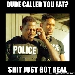 Shit Just Got Real - dude called you fat? Shit just got real