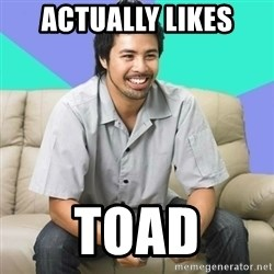 Nice Gamer Gary - actually likes toad