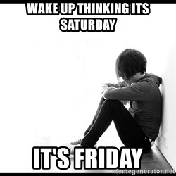 First World Problems - Wake up thinking its saturday It's friday