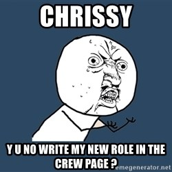 Y U No - Chrissy y u no write my new role in the crew page ?