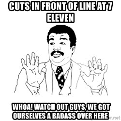 we got a badass over here - Cuts in front of line at 7 eleven  whoa! watch out guys, we got ourselves a badass over here