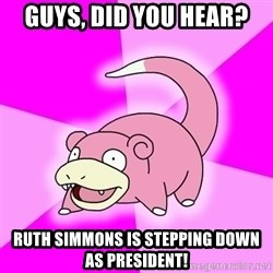 Slowpoke - Guys, did you hear? Ruth Simmons is stepping down as president!