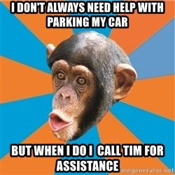 Stupid Monkey - I don't always need help with parking my car but when i do i  call tim for assistance