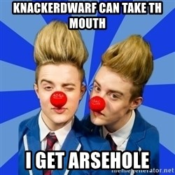 Jedward  - KNACKERDWARF CAN TAKE TH MOUTH I GET ARSEHOLE