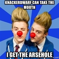 Jedward  - KNACKERDWARF CAN TAKE THE MOUTH I GET THE ARSEHOLE