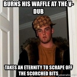Scumbag Steve - burns his waffle at the v-dub takes an eternity to scrape off the scorched bits