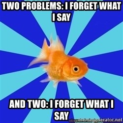 Absentminded Goldfish - TWO PROBLEMS: I forget what i say and two: i forget what i say