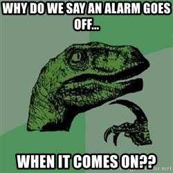 Philosoraptor - Why do we say an alarm goes off... when it comes on??