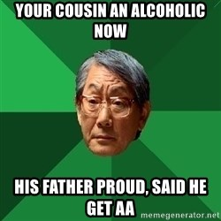High Expectations Asian Father - Your cousin an alcoholic now his father proud, said he get AA