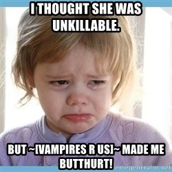 crying kid - I thought she was unkillable. But ~[Vampires R Us]~ made me butthurt!