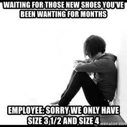 First World Problems - waiting for those new shoes you've been wanting for months Employee: Sorry we only have size 3 1/2 and size 4