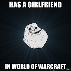 Forever Alone - Has a girlfriend in world of warcraft