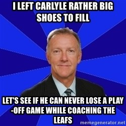 Ron Wilson/Leafs Memes - i left Carlyle rather big shoes to fill Let's see if he can neVER lose A PLAY-OFF GAME WHILE COACHING THE LEAFS