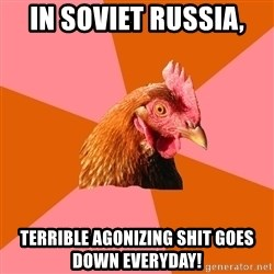 Anti Joke Chicken - In soviet russia, terrible agonizing shit goes down everyday!