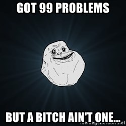 Forever Alone - got 99 problems but a bitch ain't one...