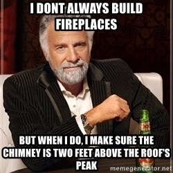 The Most Interesting Man In The World - i dont always build fireplaces but when i do, i make sure the chimney is two feet above the roof's peak