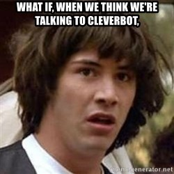 Conspiracy Keanu - What if, when we think we're talking to Cleverbot,