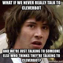Conspiracy Keanu - What if we never really talk to cleverbot And we're just talking to someone else who thinks they're talking to Cleverbot?